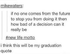 funny meme - Text - mikewaters: if no one comes from the future to stop you from doing it then how bad of a decision can it really be life motto i think this will be my graduation quote 28 Funny Memes To Help You Decompress Sassy Quotes, Quotes To Live By, Me Quotes, Funny Quotes, Funny Memes, Jokes, Funny Senior Quotes, Graduation Quotes Funny, Funny Yearbook Quotes