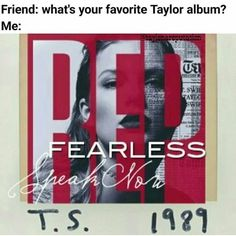 So this one didn't have her first album but yes that one to Favorites Taylor Swift Fearless Speak Now Red 1989 Reputation