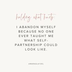 Holding What Hurts: I abandon myself because no one ever taught me what self-partnership could look like. Mara Glatzel is an intuitive coach, writer, and Needy podcast host. Follow @maraglatzel on Instagram for more inspiration. | motivational quotes for life, positivity quotes, self care, self love, create your dream life, self improvement plan, lies we tell ourselves, who to follow on instagram Body Positive Quotes, Motivational Quotes For Life, Life Quotes, Women Lifting, Uplifting Words, Important Things In Life, Core Values, Self Love Quotes, Life Advice