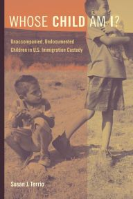 Whose Child Am I?: Unaccompanied, Undocumented Children in U.S. Immigration Custody by Susan J. Terrio | 9780520281493 | Paperback | Barnes & Noble
