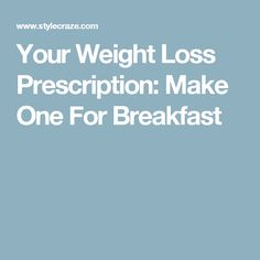 Your Weight Loss Prescription: Make One For Breakfast