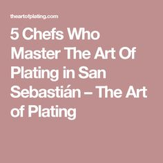 5 Chefs Who Master The Art Of Plating in San Sebastián –  The Art of Plating