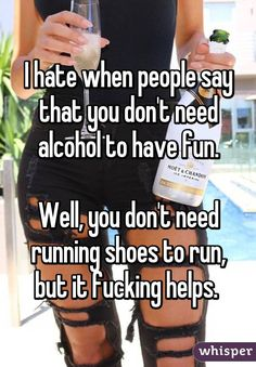 I hate when people say that you don't need alcohol to have fun.  Well, you don't need running shoes to run, but it fucking helps.