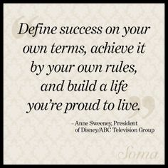 """""""Define success on your own terms, achieve it by your own rules, and build a life you're proud to live."""" - Anne Sweeney, President of Disney/ABC Television Group #quote"""