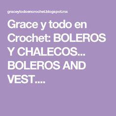 Grace y todo en Crochet: BOLEROS Y CHALECOS... BOLEROS AND VEST....