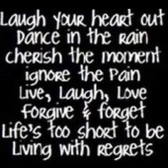 """Laugh your heart out. Dance in the rain. Cherish the moment. Ignore the pain. Live, Laugh Love. Forgive & Forget. Life's too short to be living with regrets."""