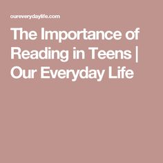 The Importance of Reading in Teens | Our Everyday Life