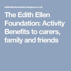 The Edith Ellen Foundation: Activity Benefits to carers, family and friends
