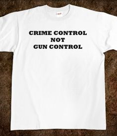CRIME CONTROL NOT GUN CONTROL