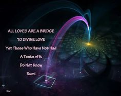 """All loves are a bridge to divine love, yet those who have not had a taste of it do not know."" ~Rumi ..*"