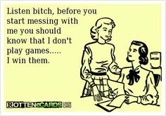 Listen bitch, before you start messing with me you should know that I don't play games... I win them.   eCards