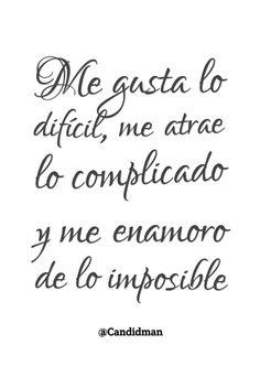 """""""Me gusta lo difícil, me atrae lo complicado y me enamoro de lo imposible"""". #Candidman #Frases #Amor"""