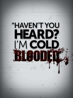"""""""Haven't you heard? I'm cold blooded"""""""