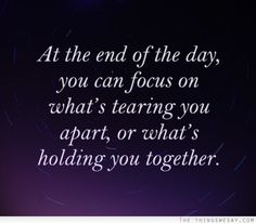 At the end of the day you can focus on what's tearing you apart or what's holding you together