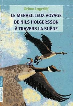 Selma LAGERLOF - Le Merveilleux voyage de Nils Holgersson à travers la Suède : un jeune garçon, réduit à la taille d'un lutin, va traverser la Suède avec une troupe d'oies sauvages.