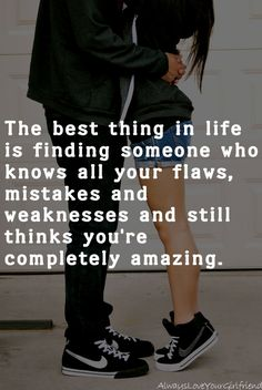 The best thing in life is finding someone who knows all your flaws, mistakes and weaknesses and still thinks you're completely amazing.