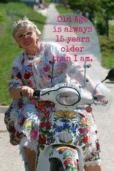 Old age is ALWAYS 15 years older than I am!