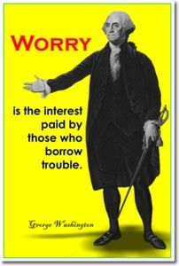 Worry is the interest paid by those who borrow trouble. - George Washington