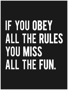 If you obey all the rules you miss all the fun. -Katharine Hepburn