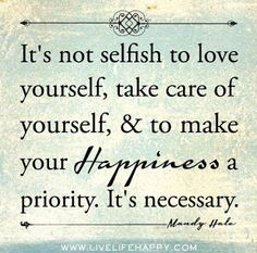 It's not selfish to love yourself, take care of yourself & make your Happiness a priority. It's necessary. Motivacional Quotes, Quotable Quotes, Great Quotes, Quotes To Live By, Inspirational Quotes, Happy Quotes, Wisdom Quotes, Yoga Quotes, Happy Sayings