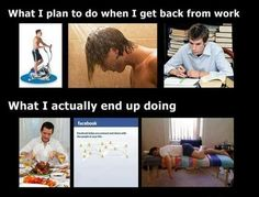 What I plan to do when I get home from work versus what I actually end up doing.. yes!!