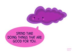 "[drawing of a purple cloud saying ""Spend time doing things are good for you."" in a pink speech bubble.]"