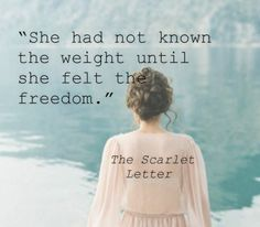 """""""She had not known the weight until she felt the freedom"""" -The Scarlet Letter"""