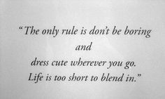 """The only rule is don't be boring and dress cute wherever you go. Life is too short to blend in."""