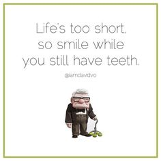 """""""Life's too short so smile while you still have teeth"""" From Up"""