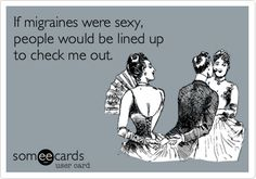 If migraines were sexy, people would be lined up to check me out. via @Lisa Phillips-Barton Frame