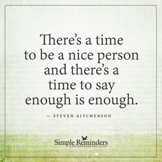 When to be a nice person There's a time to be a nice person and there's a time to say enough is enough. — Steven Aitchenson