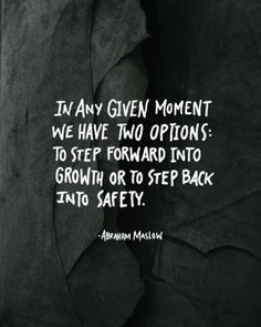 In Any Given Option You have Two Options: To Step Forward Into Growth Or To Step Back Into Safety.
