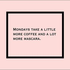 Actually, it's the other way around........Lot more Coffee............little more mascara   ;)