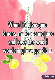 """When life gives you lemons, make orange juice and leave the world wondering how you did it."""