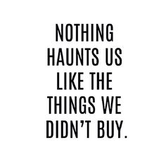 word....!  nothing haunts us like the things we didn't buy