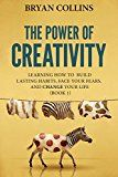 Free Kindle Book -   The Power of Creativity (Book 1): Learning How to Build Lasting Habits, Face Your Fears and Change Your Life