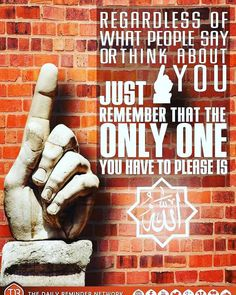 Regardless of what people say or think about you, just remember that the only one you have to please is allah s.w.t