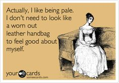 Funny Confession Ecard: Actually, I like being pale. I don't need to look like a worn out leather handbag to feel good about myself.