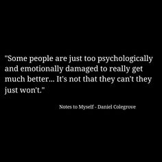 """""""Some people are just too psychologically and emotionally damaged to really get much better... It's not that they can't they just won't. #psychology #recovery"""