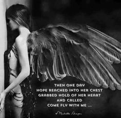 Then one day hope reached into her chest grabbed hold of her heart and called come fly with me...