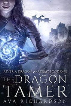 The Dragon Tamer (Alveria Dragon Akademy Book 1) byAva Richardson Gotta love a tough heroine.