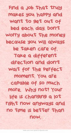 Find a job that truly makes you happy and want to get out of bed each day. Don't worry about the money because you will always be taken care of. Take a different direction and don't wait for the perfect moment. You are capable of so much more. Why not? Your life is changing a lot right now anyways and no time is better than now.