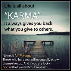 Karma...It always give you back what you give to others.