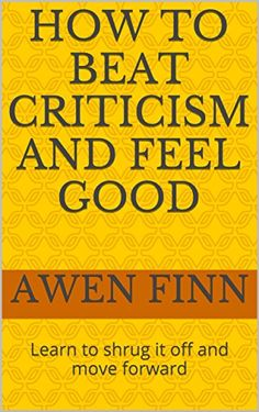 How to Beat Criticism and Feel Good: Learn to shrug it off and move forward by [Finn, Awen]