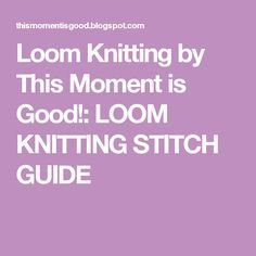 Loom Knitting by This Moment is Good!: LOOM KNITTING STITCH GUIDE
