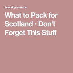 What to Pack for Scotland • Don't Forget This Stuff