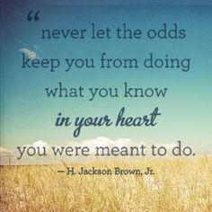 #CitationDuJour « Never let the odds keep you from doing what you know in your heart you were meant to do. » -H. Jackson Brown. Jr.
