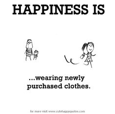 Happiness is, wearing newly purchased clothes. - Cute Happy Quotes
