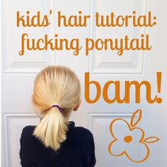Why spend all day braiding the hair of a squirmy kid WHEN YOU CAN JUST PUT HER HAIR IN A GODDAMNED #PONYTAIL?