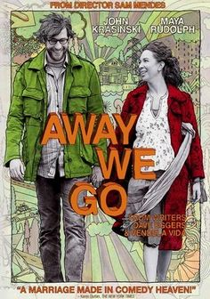 Away We Go (2009) Buoyed by the news that they are expecting their first baby, Burt and Verona embark on a journey to locate the perfect place on the planet to raise their child. But their quest inevitably yields many unexpected surprises.
